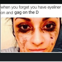 The aftermath 😂😂😂 ComePartyOnaRealPage🎈: when you forget you have eyeliner  on and  gag on the D The aftermath 😂😂😂 ComePartyOnaRealPage🎈