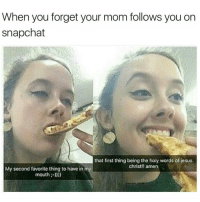 🤓🤓😂😂😂: When you forget your mom follows you on  snapchat  that first thing being the holy words of jesus  christ!! amen  My second favorite thing to have in  mouth:-))) 🤓🤓😂😂😂
