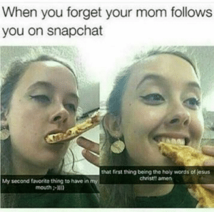 Jesus, Snapchat, and Mom: When you forget your mom follows  you on snapchat  that first thing being the holy words of jesus  christ!! amen  My second favorite thing to have in my  mouth-) im so done