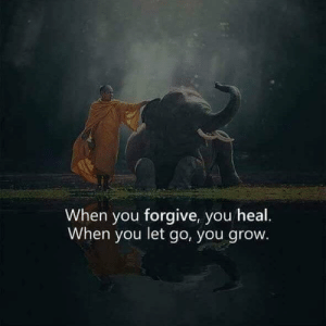 Go You: When you forgive, you heal.  When you let go, you grow.