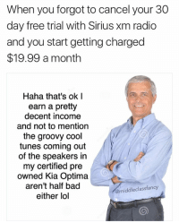 God damn take it easy Rand! If you flex on us any harder you're gonna bust out of that gorgeous shirt! (@lee_ayers_): When you forgot to cancel your 30  day free trial with Sirius Xm radio  and you start getting charged  $19.99 a month  Haha that's ok I  earn a pretty  decent income  and not to mention  the groovy cool  tunes coming out  of the speakers in  my certified pre  owned Kia Optima  aren't half bad  @middle class fancy  either lol God damn take it easy Rand! If you flex on us any harder you're gonna bust out of that gorgeous shirt! (@lee_ayers_)