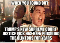 Memes, Supreme, and Supreme Court: WHEN YOU FOUND OUT  TRUMP'S NEW SUPREME COURT  JUSTICE PICK HAS BEEN PURSUING  THE CLINTONS FOR YEARS  imgflip.com