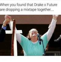 Drake, Funny, and Future: When you found that Drake x Future  are dropping a mixtape together. Same lmao 😂😂