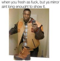 Memes, Mirror, and 🤖: when you fresh as fuck, but ya mirror  aint long enought to show it. Fresh af 😂😂😂😂 TheLADBible