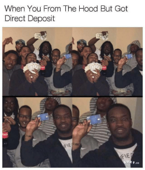 The Hood, Hood, and Got: When You From The Hood But Got  Direct Deposit  .co Aint no cash bih