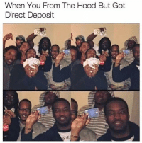 Memes, The Hood, and Old: When You From The Hood But Got  Direct Deposit send me memes so i dont have to post so much (G)old