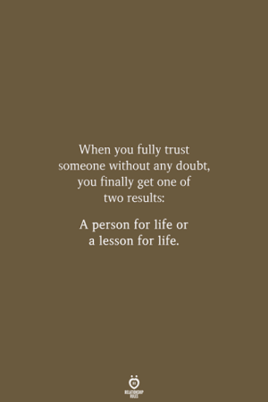 Life, Doubt, and One: When you fully trust  someone without any doubt,  you finally get one of  two results:  A person for life or  a lesson for life.