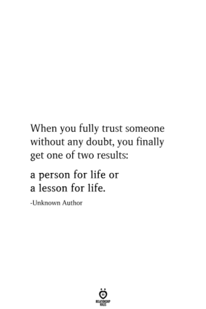 Life, Doubt, and One: When you fully trust someone  without any doubt, you finally  get one of two results:  a person for life or  a lesson for life.  Unknown Author  RELATIONSHIP  ES