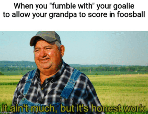 "Love, Work, and Grandpa: When you ""fumble with"" your goalie  to allow your grandpa to score in foosball  Itaint much, but it's honest work  imgflip.com I love my grandpa but he's not very good at foosball"