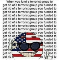 Tumblr, Blog, and Http: When you fund a terrorist group to  get rid of a terrorist group you funded to  get rid of a terrorist group you funded to  get rid of a terrorist group you funded to  get rid of a terrorist group you funded to  get rid of a terrorist group you funded to  get rid of a terrorist group you funded to  get rid of a terrorist group you funded to  get rid of a terrorist group you funded to  get rid of a terrup you funded to  get rid of  get rid  get  get  get  get rid  get rid  ou funded to  u funded to  funded to  funded to  funded to  ed to  u furd to memehumor:  murica