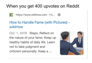 Make me famous boys: When you get 400 upvotes on Reddit  H https://www.wikihow.com > Ha...  How to Handle Fame (with Pictures) -  wikiHow  Oct. 1, 2019 · Steps. Reflect on  the nature of your fame. Keep up  healthy habits of daily life. Learn  not to take judgment and  criticism personally. Keep a .. Make me famous boys