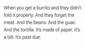 Burrito, Paper, and Meat: When you get a burrito and they didn't  fold it properly. And they forget the  meat. And the beans. And the guac.  And the tortilla. It's made of paper. It's  a bill. It's past due.