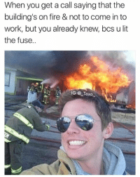 Oops 🤤 | 👉 @_taxo_ has the best memes 🔥: When you get a call saying that the  building's on fire & not to come in to  work, but you already knew, bcs u lit  the fuse.  IG Taxo Oops 🤤 | 👉 @_taxo_ has the best memes 🔥