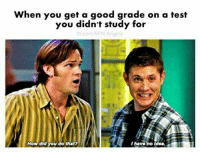 Ikr :P -munia: When you get a good grade on a test  you didn't study for  b com SPN Angels  How did you do that?  I have no idea. Ikr :P -munia