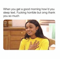 Fucking, Lol, and Omg: When you get a good morning how'd you  sleep text. Fucking horrible but omg thanlk  you so much Someone thinking of me? Lol jk.