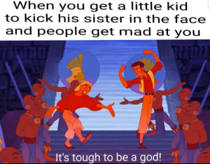 God, Reddit, and Power: When you get a little kid  to kick his sister in the face  and people get mad at you  It's tough to be a god! The power!!!