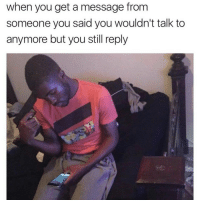 Fuckk..😣😂😂: when you get a message from  someone you said you wouldn't talk to  anymore but you still reply Fuckk..😣😂😂