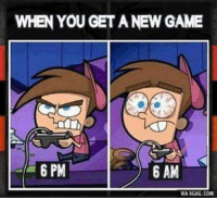 Lord Of Gamers Agree = like: WHEN YOU GET A NEW GAME  6 PM  6 AM  VIA 9GAG.COM Lord Of Gamers Agree = like