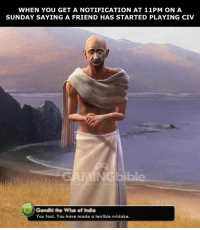 Memes, India, and A Sunday: WHEN YOU GET A NOTIFICATION AT 11PM ON A  SUNDAY SAYING A FRIEND HAS STARTED PLAYING CIV  INGbibl  Gandhi the Wise of India  You fool. You have made a terrible mistake. good luck for tomorrow