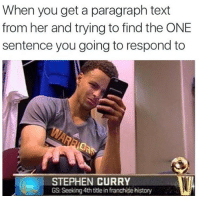 Me Asf 😂😂: When you get a paragraph text  from her and trying to find the ONE  sentence you going to respond to  STEPHEN CURRY  GS: Seeking 4th title in franchise history Me Asf 😂😂