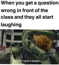"""Dank, Halo, and Meme: When you get a question  wrong in front of the  class and they all start  laughing  I need a weapon. <p>Guess I&rsquo;ll Play Halo At School 😡 via /r/dank_meme <a href=""""http://ift.tt/2pCAo1x"""">http://ift.tt/2pCAo1x</a></p>"""