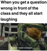 "Dank, Life, and Meme: When you get a question  wrong in front of the  class and they all start  laughing  I need a weapon. <p>Daily life in American schools via /r/dank_meme <a href=""https://ift.tt/2JErREY"">https://ift.tt/2JErREY</a></p>"