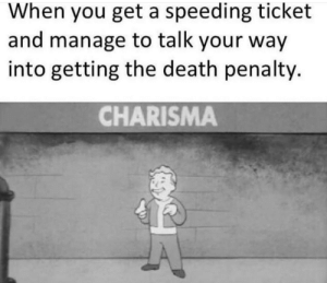 Funny, Death, and Fun: When you get a speeding ticket  and manage to talk your way  into getting the death penalty.  CHARISMA Fun times