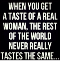 WHEN YOU GET  A TASTE OF A REAL  WOMAN, THE REST  OF THE WORLD  NEVER REALLY  TASTES THE SAME