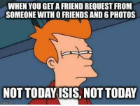 WHEN YOU GET AFRIEND REQUEST FROM  SOMEONE WITH OFRIENDS AND6PHOTOS  NOT TODAY ISIS NOT TODAY  imgeflip.com •°☆ֆД十ДЙԼ ЕҮ☆°•