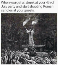 Drunk, Party, and 4th of July: When you get all drunk at your 4th of  July party and start shooting Roman  candles at your guests. <p>Me letting everyone know that it's time to get the hell on! 😂🎆🎇</p>