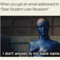 "Tumblr, Email, and Http: When you get an email addressed to  ""Dear Student Loan Recipient""  I don't answer to my slave name @studentlifeproblems"