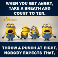 punch: WHEN YOU GET ANGRY  TAKE A BREATH AND  COUNT TO TEN  THROW A PUNCH AT EIGHT.  NOBODY EXPECTS THAT.