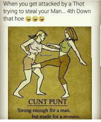 Hoe, Memes, and Thot: When you get attacked by a Thot  trying to steal your Man... 4th Down  that hoe  @picsbymdc  CUNT PUNT  Strong enough for a man,  but made for a woman The cunt punt..☠😂😂