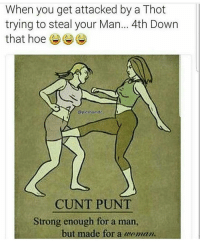 Af, Hoe, and Hoes: When you get attacked by a Thot  trying to steal your Man... 4th Down  that hoe  @pics by ndc  CUNT PUNT  Strong enough for a man,  but made for a maman. mood af come get this work cuntpunt for that ass!!! Gooooaaaaaallllll 🙌🙌🙌 shepost♻♻ via @eclectic_intelligence