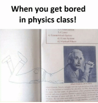 Albert Einstein, Bored, and Memes: When you get bored  in physics class!  TOPIZALIOn  3.4 Laser  4. Geometrical Optics:  4.1 Lens System  4.2 Optical Fibers  Albert Einstein (1879-1955  Albert Eimstein, bitterly unhappy with the rigid discipline of the schoc  l 16 to Switzcrland to compleje his education In 1905, ides that lu  or years. The first paper, on ghotcelectric effect, proposed that tight  porticle and wave properties Emstein's general tdieory of relaivity, p  to the structure of space und time lo 1917 Einstein introducol the  radiation His last years were spent io an unsuccesful search for a the  and electromagrietism togcther into a single stnucture, a problemw