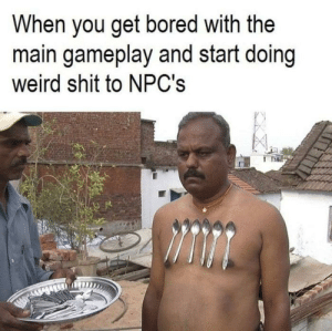 Bored, Dank, and Memes: When you get bored with the  main gameplay and start doing  weird shit to NPC's Everytime. by Train_r MORE MEMES