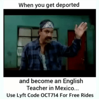 Bruh, Memes, and Teacher: When you get deported  and become an English  Teacher in Mexico...  Use Lyft Code OCT714 For Free Rides Bruh😂😂 Follow @wtfmexicans for more... bornineastla