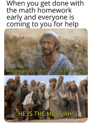 Memes, Tumblr, and Best: When you get done with  the math homework  early and everyone is  coming to you for help  Will you please listen? I'm not the messiah  HE IS THE MESSIAH! More of the best memes at http://mountainmemes.tumblr.com