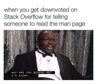 True, Page, and Stack: when you get downvoted on  Stack Overflow for telling  someone to read the man page  WHY ARE YOU BOOING ME?  I'M RIGHT You know it is true