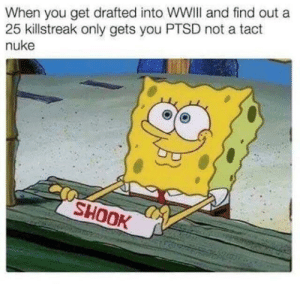 Incoming tactical nuke. by NickyTys FOLLOW 4 MORE MEMES.: When you get drafted into WWII and find out a  25 killstreak only gets you PTSD not a tact  nuke  SHOOK Incoming tactical nuke. by NickyTys FOLLOW 4 MORE MEMES.