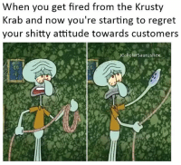 Memes, Regret, and Attitude: When you get fired from the Krusty  Krab and now you're starting to regret  your shitty attitude towards customers  IG:Polar SaurusRex The Krusty Kra🅱️😤 Follow me for more! (@PolarSaurusRex)