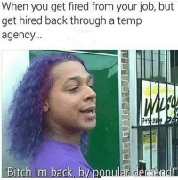 Bitch, Memes, and Back: When you get fired from your job, but  get hired back through a temp  agency.  Bitch Im back, by popular deand 😂😂😂😂😂😂 pettypost pettyastheycome straightclownin hegotjokes jokesfordays itsjustjokespeople itsfunnytome funnyisfunny randomhumor