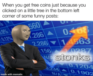 I'm not complaining though: When you get free coins just because you  clicked on a little tree in the bottom left  corner of some funny posts:  560  0.168  (286A  2.286 14563  156  WAstonkS  0.12%  10287  0.1204  666  0.234  0.1902  N/A  made with mematic I'm not complaining though