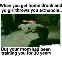 When you get home drunk and  yo girl throws you a Chancla..  But your mom had been  training you for 30 years.