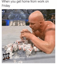 Every day: When you get home from work on  Friday Every day