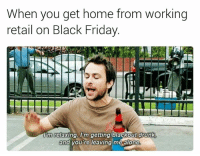 Getting home from work pretty much every day: When you get home from working  retail on Black Friday.  lim relaxing Im getting blackoutdrunk  and you're leaving me alone Getting home from work pretty much every day