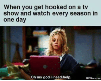 hooked on a: When you get hooked on a tv  show and watch every season in  one day  Oh my god need help.  GIFSec.com