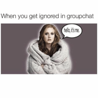 """Adele, Fucking, and Funny: When you get ignored in groupchat  hello,its me. TBH fuck Adele the only song entitled """"hello"""" that I will be listening too is Lionel Richie because I love him (@mytherapistsays)"""