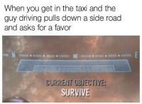 """Dank, Driving, and Meme: When you get in the taxi and the  guy driving pulls down a side road  and asks for a favor  CURRENT UBJECTIVE  SURVIVE <p>Survive. via /r/dank_meme <a href=""""https://ift.tt/2sh4mYs"""">https://ift.tt/2sh4mYs</a></p>"""