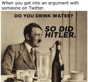 H i t l e r by Tmonfire MORE MEMES: When you get into an argument with  someone on Twitter.  DO YOU DRINK WATER?  SO DID  HITLER H i t l e r by Tmonfire MORE MEMES